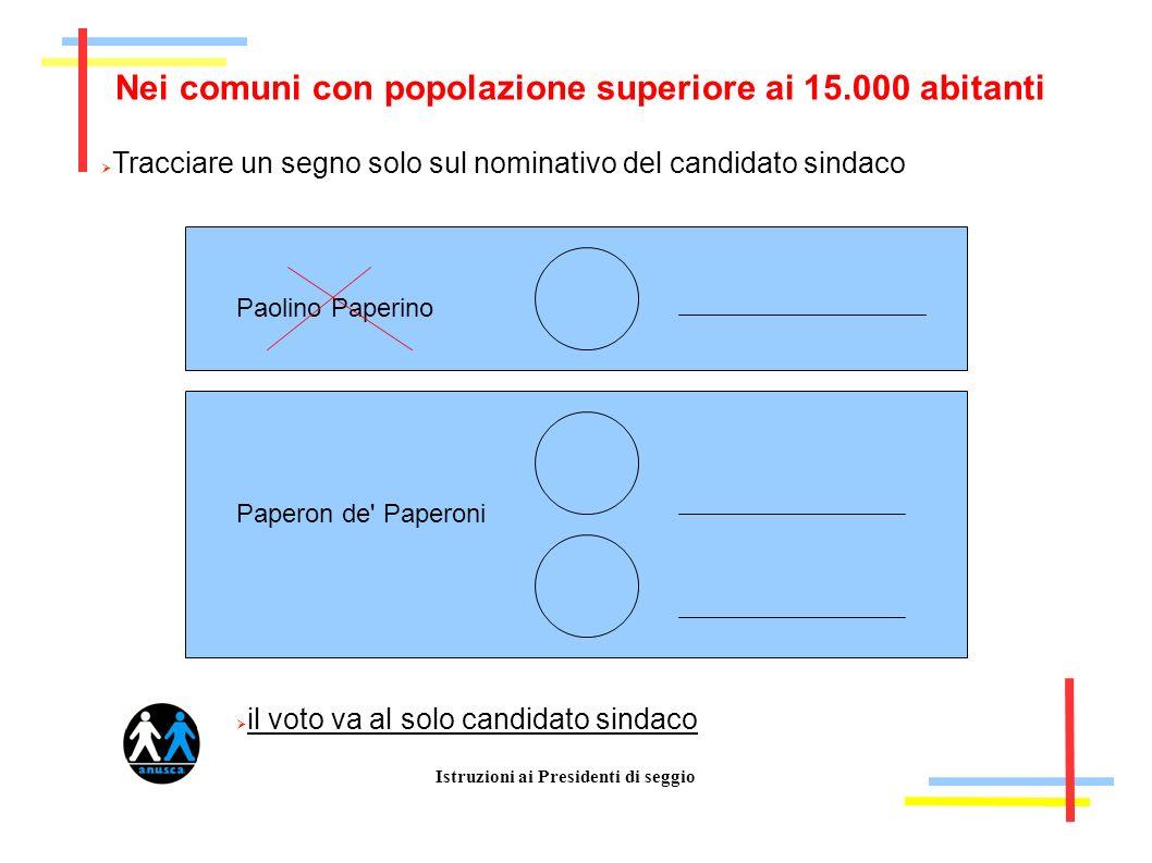 Istruzioni ai Presidenti di seggio Nei comuni con popolazione superiore ai 15.000 abitanti Tracciare un segno solo sul nominativo del candidato sindac