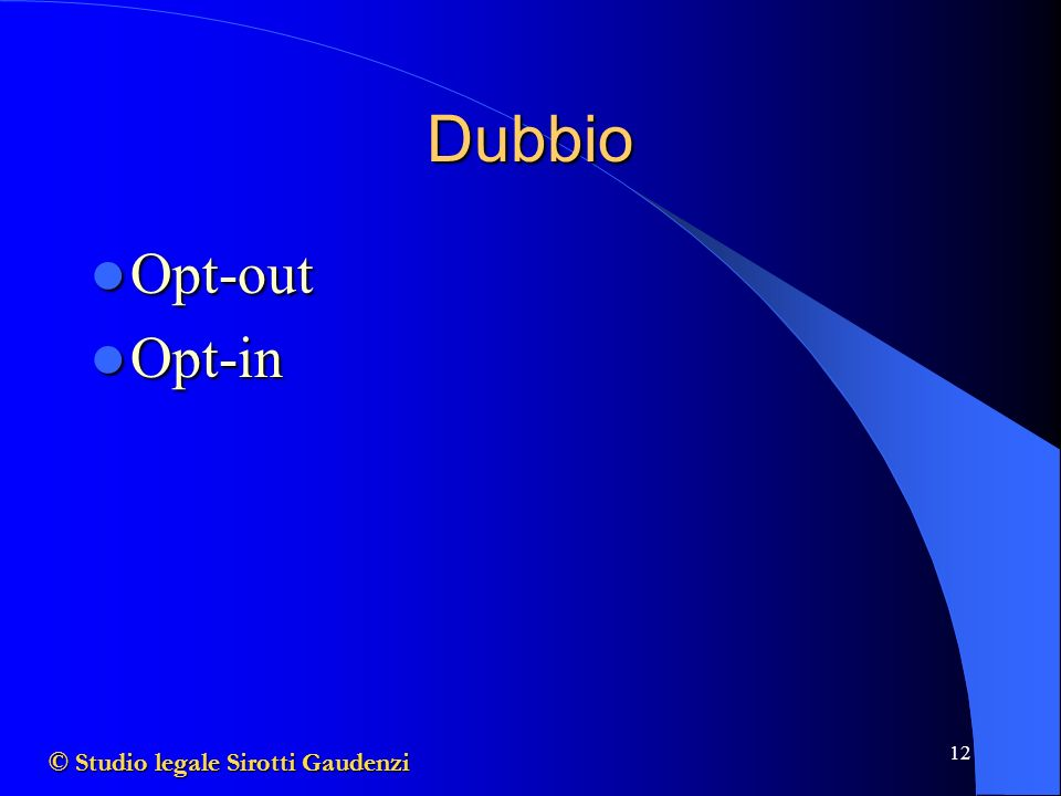 12 Dubbio Opt-out Opt-out Opt-in Opt-in © Studio legale Sirotti Gaudenzi