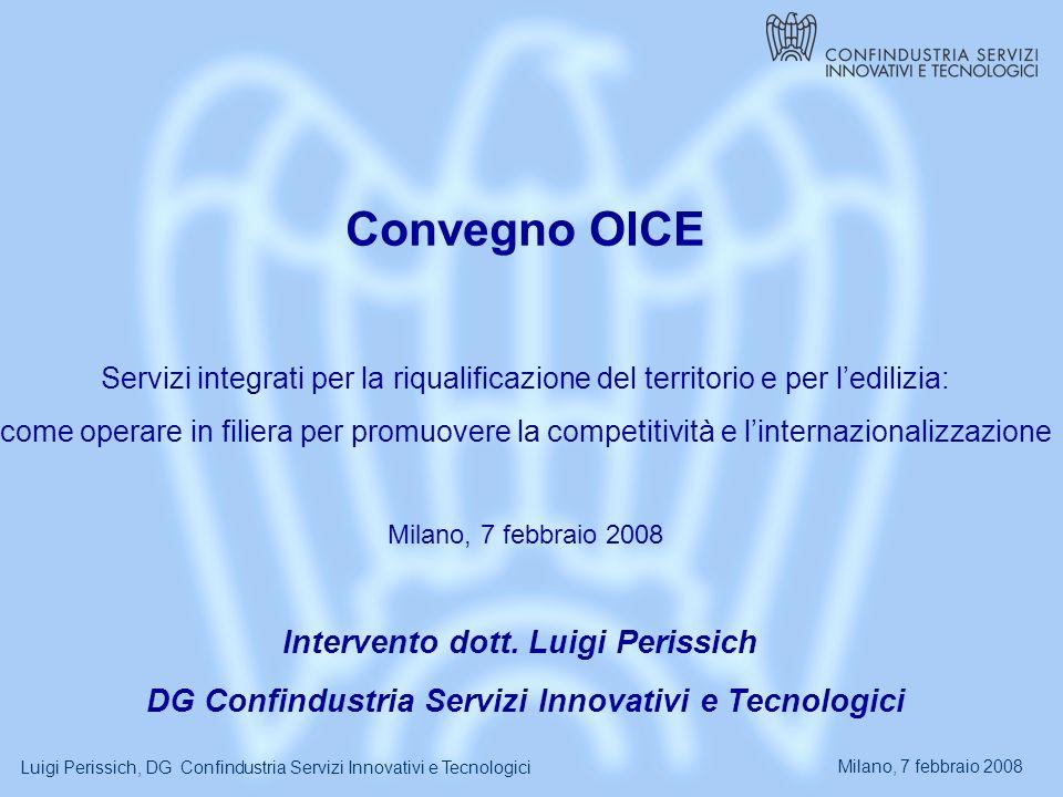 Milano, 7 febbraio 2008 Luigi Perissich, DG Confindustria Servizi Innovativi e Tecnologici Convegno OICE Servizi integrati per la riqualificazione del territorio e per ledilizia: come operare in filiera per promuovere la competitività e linternazionalizzazione Milano, 7 febbraio 2008 Intervento dott.