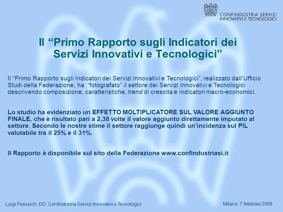 Milano, 7 febbraio 2008 Luigi Perissich, DG Confindustria Servizi Innovativi e Tecnologici Il Primo Rapporto sugli Indicatori dei Servizi Innovativi e Tecnologici Il Primo Rapporto sugli Indicatori dei Servizi Innovativi e Tecnologici, realizzato dallUfficio Studi della Federazione, ha fotografato il settore dei Servizi Innovativi e Tecnologici descrivendo composizione, caratteristiche, trend di crescita e indicatori macro-economici.