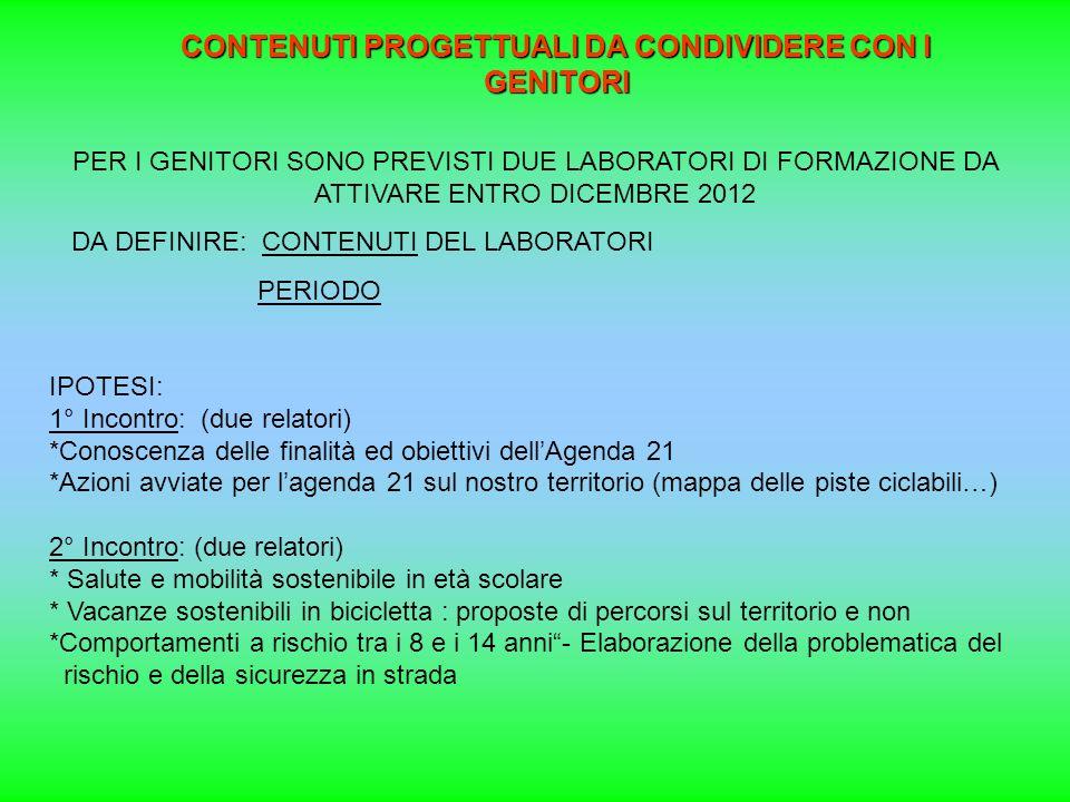 CONTENUTI PROGETTUALI DA CONDIVIDERE CON I GENITORI PER I GENITORI SONO PREVISTI DUE LABORATORI DI FORMAZIONE DA ATTIVARE ENTRO DICEMBRE 2012 DA DEFINIRE: CONTENUTI DEL LABORATORI PERIODO IPOTESI: 1° Incontro: (due relatori) *Conoscenza delle finalità ed obiettivi dellAgenda 21 *Azioni avviate per lagenda 21 sul nostro territorio (mappa delle piste ciclabili…) 2° Incontro: (due relatori) * Salute e mobilità sostenibile in età scolare * Vacanze sostenibili in bicicletta : proposte di percorsi sul territorio e non *Comportamenti a rischio tra i 8 e i 14 anni- Elaborazione della problematica del rischio e della sicurezza in strada