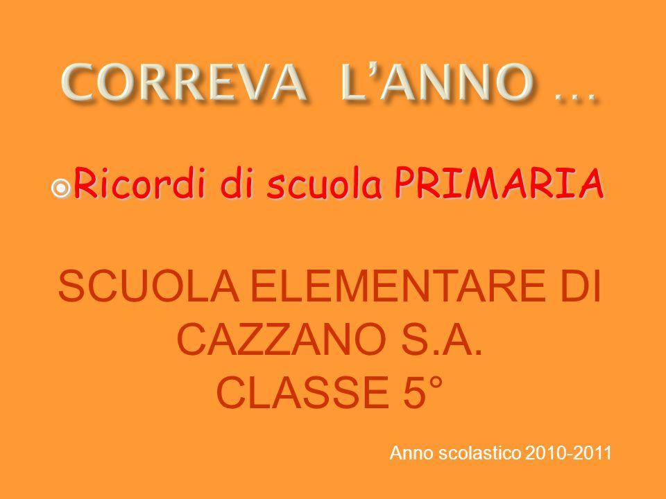 Ricordi di scuola PRIMARIA Ricordi di scuola PRIMARIA SCUOLA ELEMENTARE DI CAZZANO S.A. CLASSE 5° Anno scolastico 2010-2011