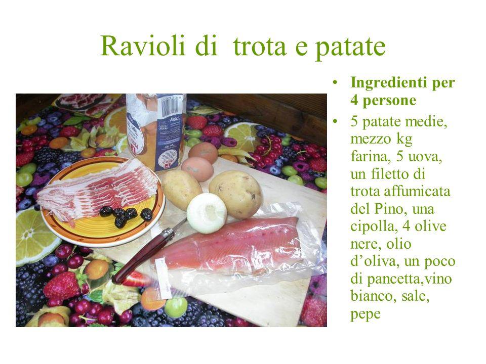 Ravioli di trota e patate Ingredienti per 4 persone 5 patate medie, mezzo kg farina, 5 uova, un filetto di trota affumicata del Pino, una cipolla, 4 o