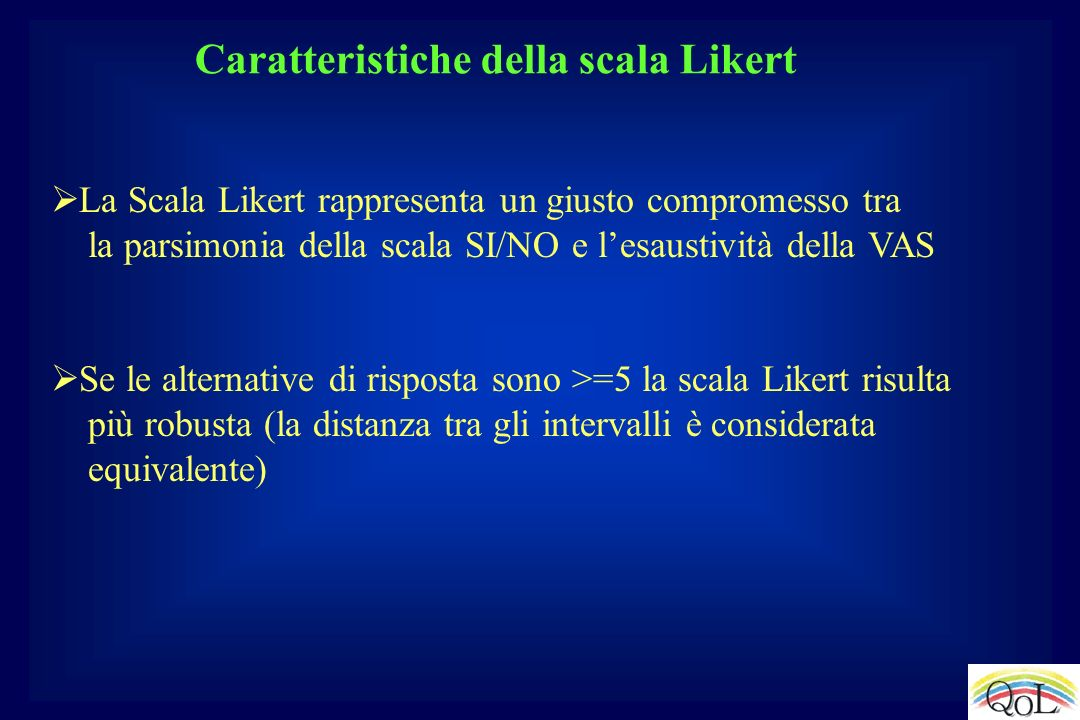 Caratteristiche della scala Likert La Scala Likert rappresenta un giusto compromesso tra la parsimonia della scala SI/NO e lesaustività della VAS Se l