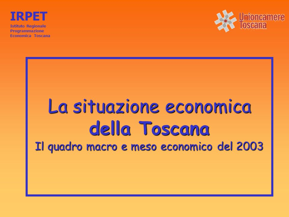La situazione economica della Toscana Il quadro macro e meso economico del 2003 IRPET Istituto Regionale Programmazione Economica Toscana