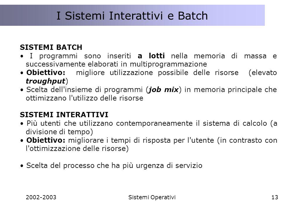 2002-2003Sistemi Operativi13 I Sistemi Distribuiti ed il Web I Sistemi Interattivi e Batch SISTEMI BATCH I programmi sono inseriti a lotti nella memoria di massa e successivamente elaborati in multiprogrammazione Obiettivo:migliore utilizzazione possibile delle risorse (elevato troughput) Scelta dell insieme di programmi (job mix) in memoria principale che ottimizzano l utilizzo delle risorse SISTEMI INTERATTIVI Più utenti che utilizzano contemporaneamente il sistema di calcolo (a divisione di tempo) Obiettivo: migliorare i tempi di risposta per l utente (in contrasto con l ottimizzazione delle risorse) Scelta del processo che ha più urgenza di servizio