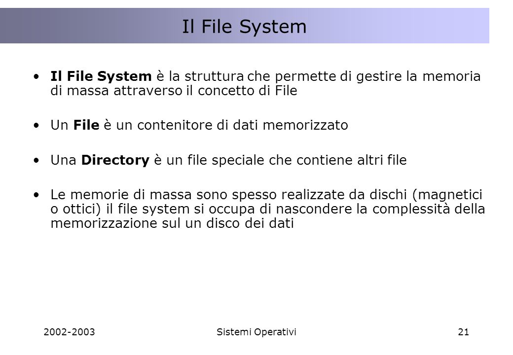 2002-2003Sistemi Operativi21 Il File System è la struttura che permette di gestire la memoria di massa attraverso il concetto di File Un File è un contenitore di dati memorizzato Una Directory è un file speciale che contiene altri file Le memorie di massa sono spesso realizzate da dischi (magnetici o ottici) il file system si occupa di nascondere la complessità della memorizzazione sul un disco dei dati Il File System