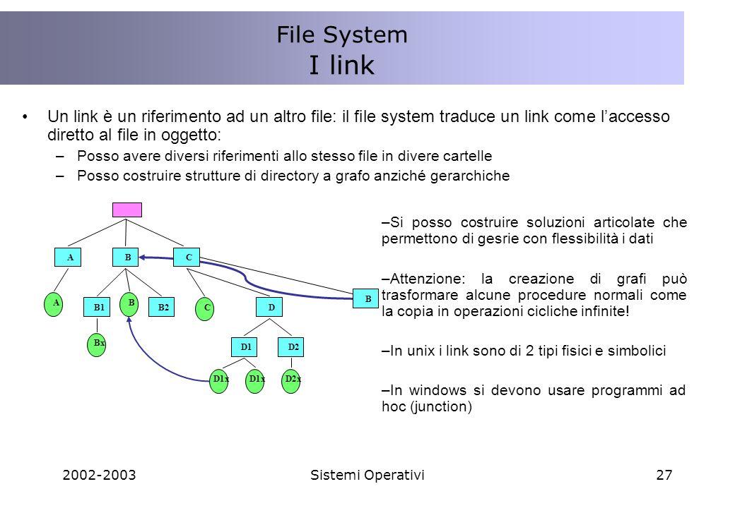 2002-2003Sistemi Operativi27 Un link è un riferimento ad un altro file: il file system traduce un link come laccesso diretto al file in oggetto: –Posso avere diversi riferimenti allo stesso file in divere cartelle –Posso costruire strutture di directory a grafo anziché gerarchiche File System I link A BC A Bx B B1B2DC D1D2 D1x D2x B –Si posso costruire soluzioni articolate che permettono di gesrie con flessibilità i dati –Attenzione: la creazione di grafi può trasformare alcune procedure normali come la copia in operazioni cicliche infinite.