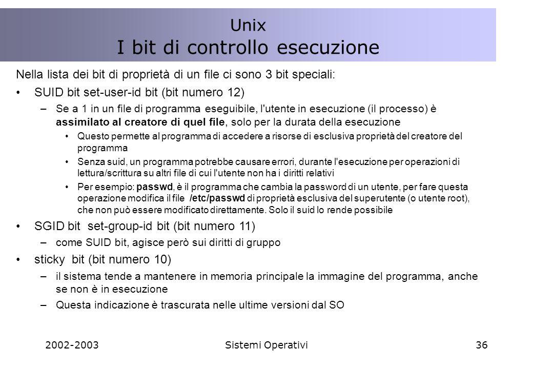 2002-2003Sistemi Operativi36 Nella lista dei bit di proprietà di un file ci sono 3 bit speciali: SUID bit set-user-id bit (bit numero 12) –Se a 1 in un file di programma eseguibile, l utente in esecuzione (il processo) è assimilato al creatore di quel file, solo per la durata della esecuzione Questo permette al programma di accedere a risorse di esclusiva proprietà del creatore del programma Senza suid, un programma potrebbe causare errori, durante l esecuzione per operazioni di lettura/scrittura su altri file di cui l utente non ha i diritti relativi Per esempio: passwd, è il programma che cambia la password di un utente, per fare questa operazione modifica il file /etc/passwd di proprietà esclusiva del superutente (o utente root), che non può essere modificato direttamente.