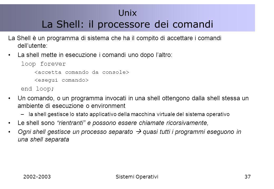 2002-2003Sistemi Operativi37 La Shell è un programma di sistema che ha il compito di accettare i comandi dellutente: La shell mette in esecuzione i comandi uno dopo laltro: loop forever end loop; Un comando, o un programma invocati in una shell ottengono dalla shell stessa un ambiente di esecuzione o environment –la shell gestisce lo stato applicativo della macchina virtuale del sistema operativo Le shell sono rientranti e possono essere chiamate ricorsivamente, Ogni shell gestisce un processo separato quasi tutti i programmi eseguono in una shell separata Unix La Shell: il processore dei comandi