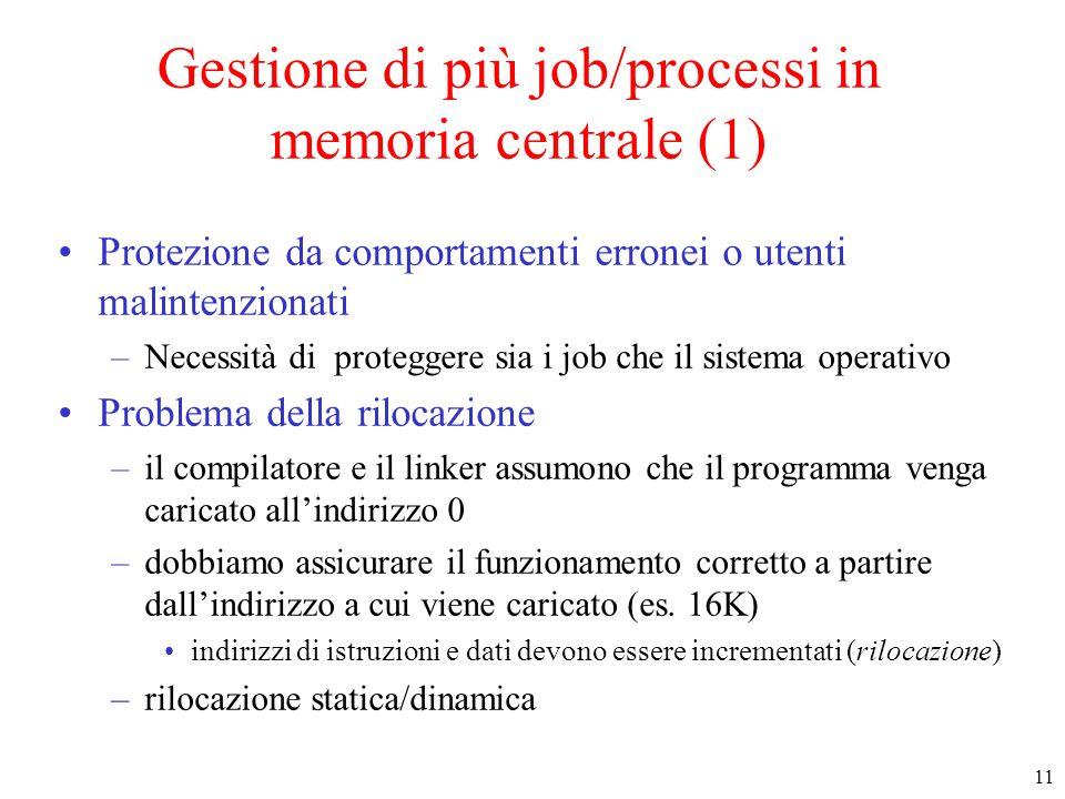 11 Gestione di più job/processi in memoria centrale (1) Protezione da comportamenti erronei o utenti malintenzionati –Necessità di proteggere sia i jo