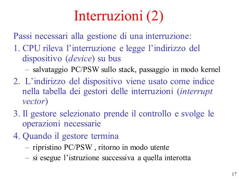 17 Interruzioni (2) Passi necessari alla gestione di una interruzione: 1. CPU rileva linterruzione e legge lindirizzo del dispositivo (device) su bus