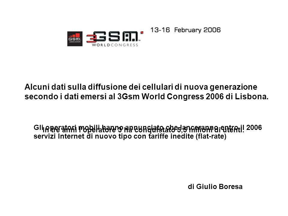 Alcuni dati sulla diffusione dei cellulari di nuova generazione secondo i dati emersi al 3Gsm World Congress 2006 di Lisbona. di Giulio Boresa In tre