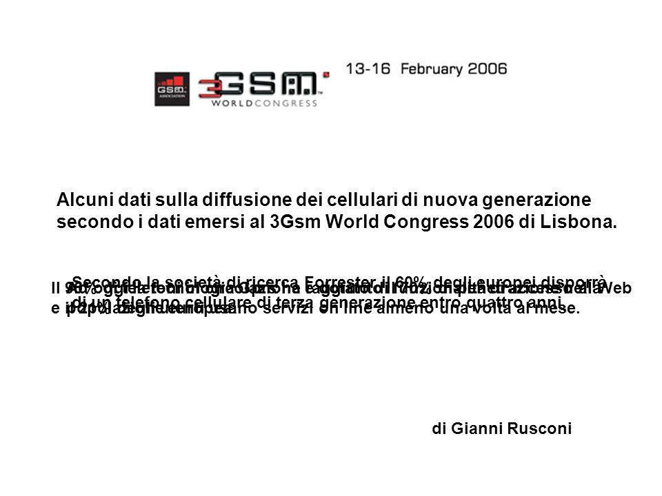 Alcuni dati sulla diffusione dei cellulari di nuova generazione secondo i dati emersi al 3Gsm World Congress 2006 di Lisbona. di Gianni Rusconi Second