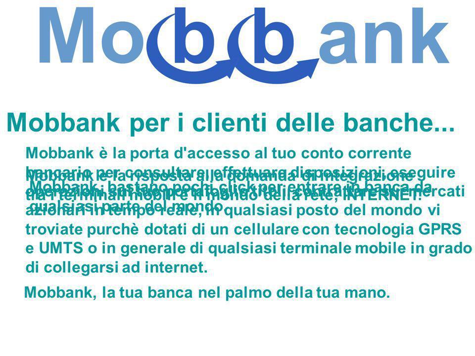 Mobbank per i clienti delle banche... Mobbank è la risposta alla domanda di integrazione tra i terminali mobili e il mondo della rete; INTERNET. Mobba