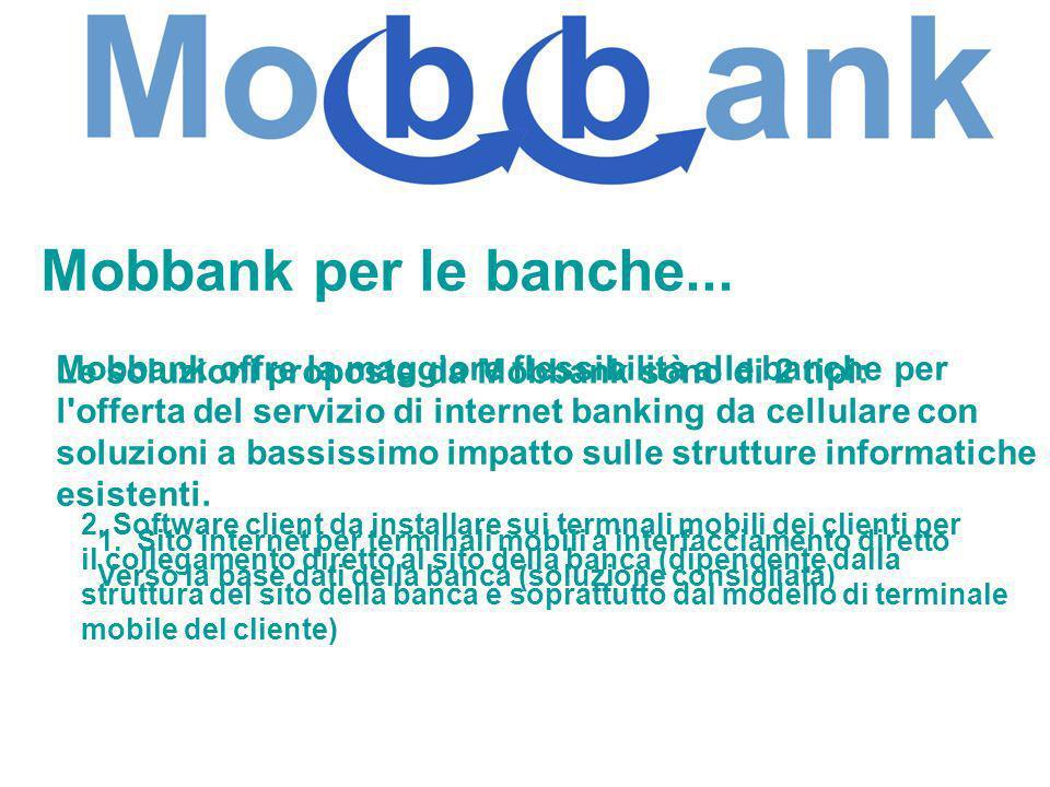 Mobbank per le banche... Mobbank offre la maggiore flessibilità alle banche per l'offerta del servizio di internet banking da cellulare con soluzioni