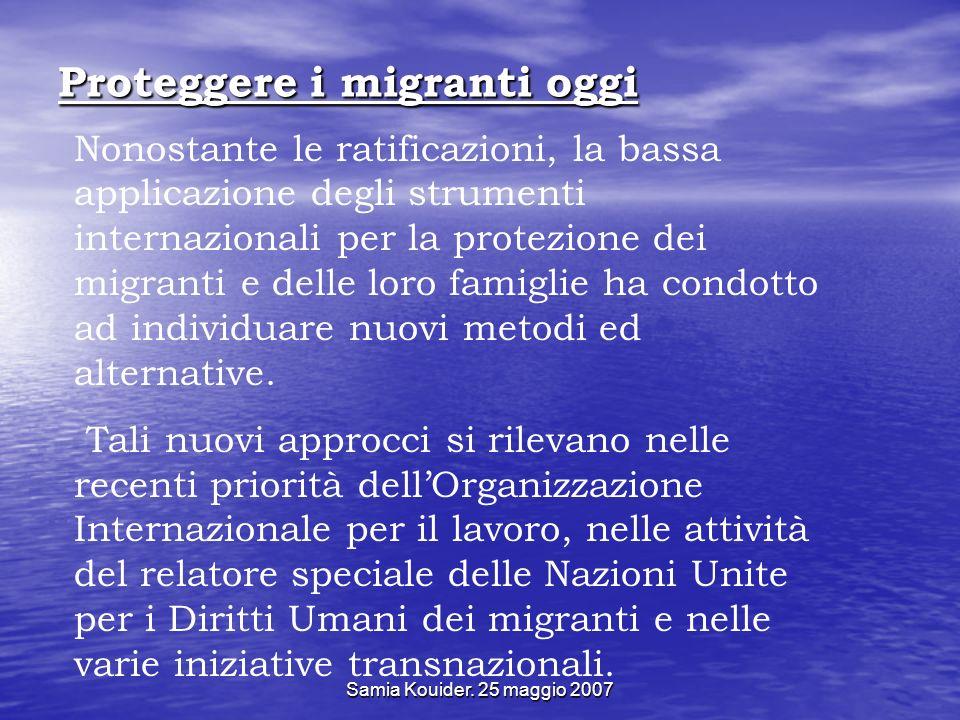 Samia Kouider. 25 maggio 2007 Proteggere i migranti oggi Nonostante le ratificazioni, la bassa applicazione degli strumenti internazionali per la prot