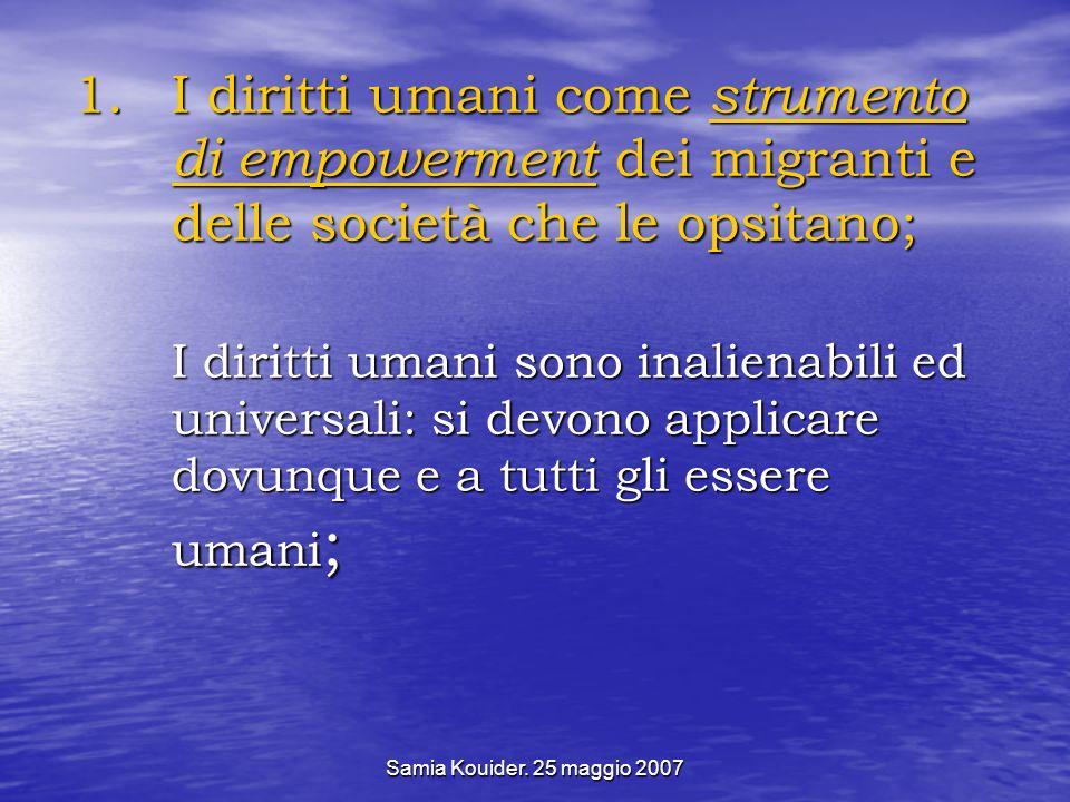 Samia Kouider. 25 maggio 2007 1.I diritti umani come strumento di empowerment dei migranti e delle società che le opsitano; I diritti umani sono inali