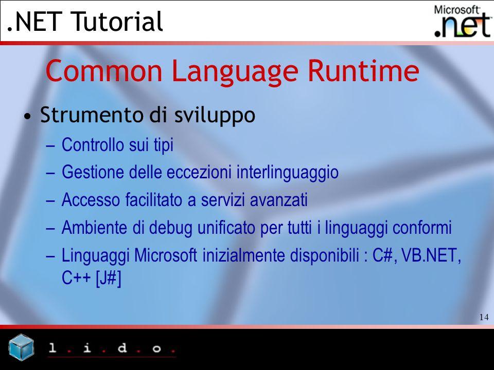 .NET Tutorial 14 Common Language Runtime Strumento di sviluppo –Controllo sui tipi –Gestione delle eccezioni interlinguaggio –Accesso facilitato a ser