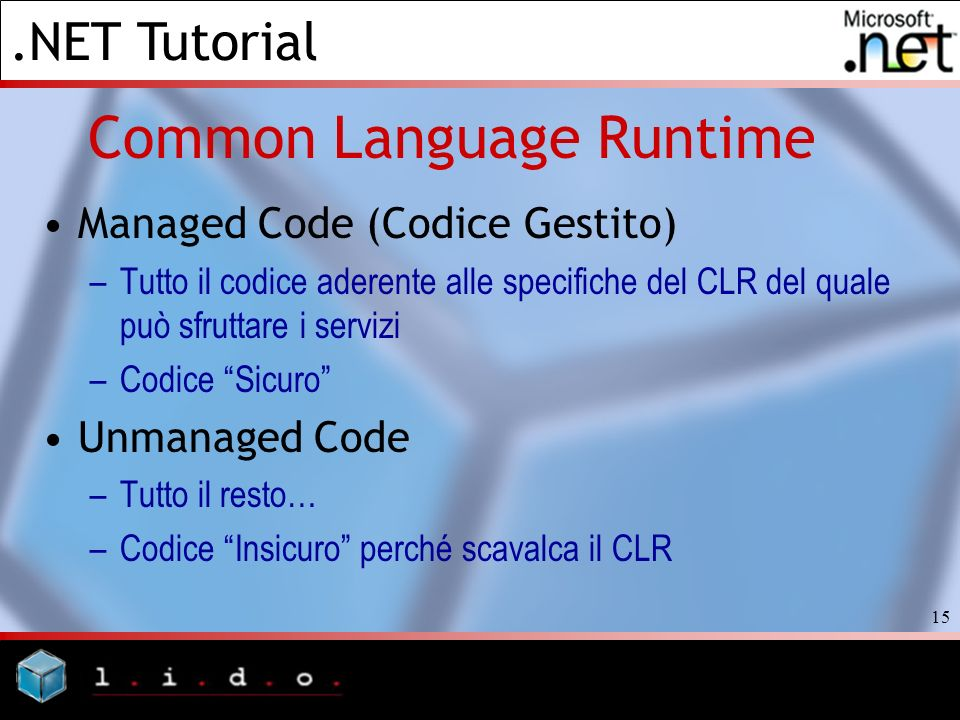 .NET Tutorial 15 Common Language Runtime Managed Code (Codice Gestito) –Tutto il codice aderente alle specifiche del CLR del quale può sfruttare i ser