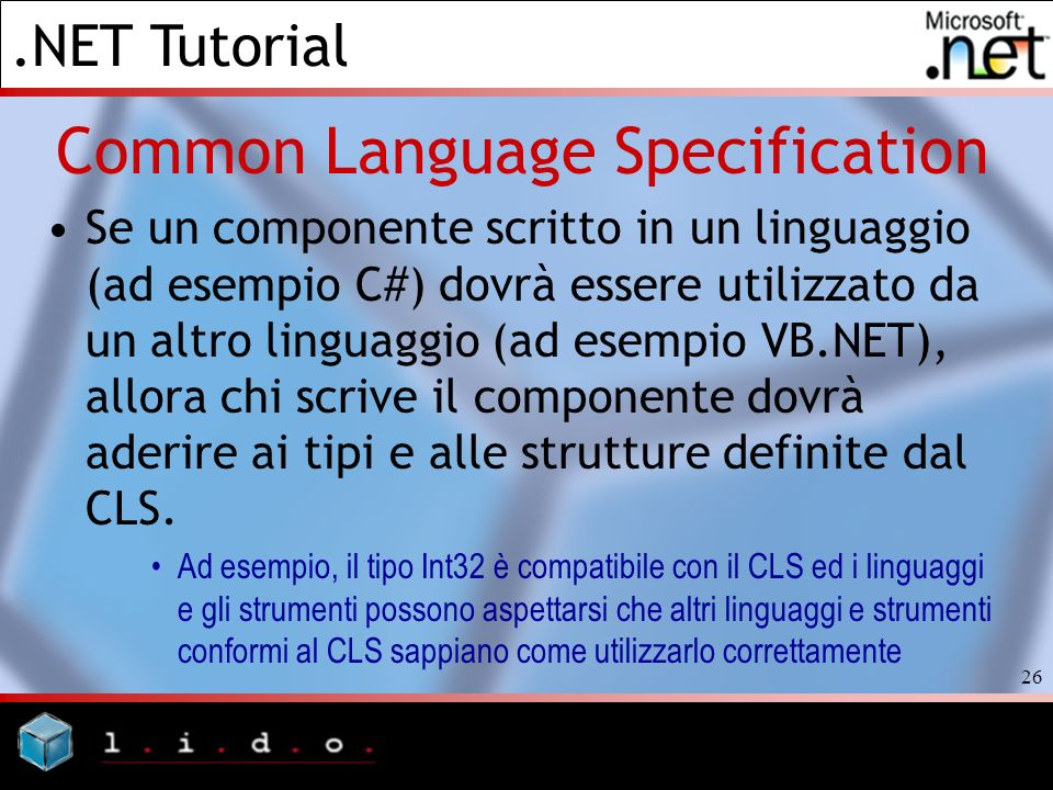.NET Tutorial 26 Common Language Specification Se un componente scritto in un linguaggio (ad esempio C#) dovrà essere utilizzato da un altro linguaggi