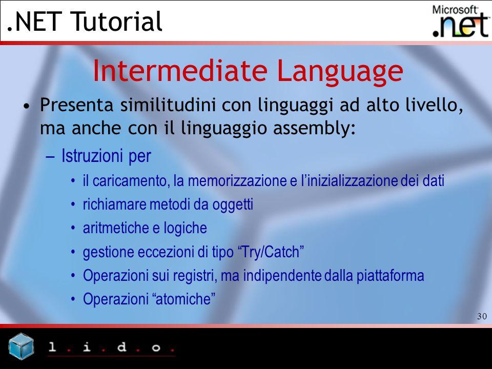 .NET Tutorial 30 Intermediate Language Presenta similitudini con linguaggi ad alto livello, ma anche con il linguaggio assembly: –Istruzioni per il ca