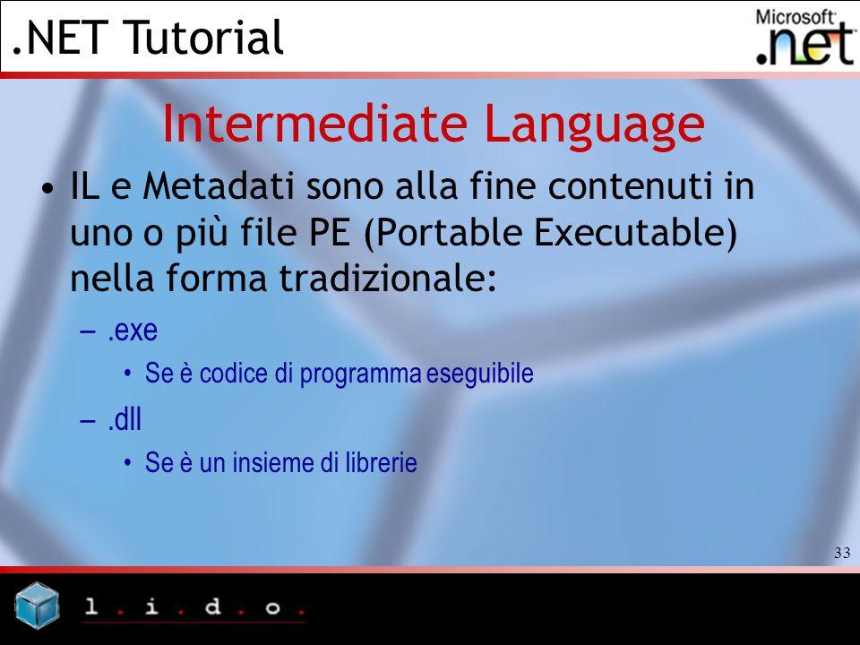 .NET Tutorial 33 Intermediate Language IL e Metadati sono alla fine contenuti in uno o più file PE (Portable Executable) nella forma tradizionale: –.e