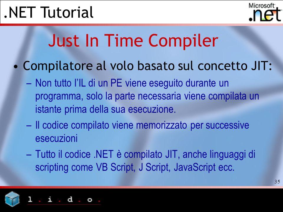 .NET Tutorial 35 Just In Time Compiler Compilatore al volo basato sul concetto JIT: –Non tutto lIL di un PE viene eseguito durante un programma, solo