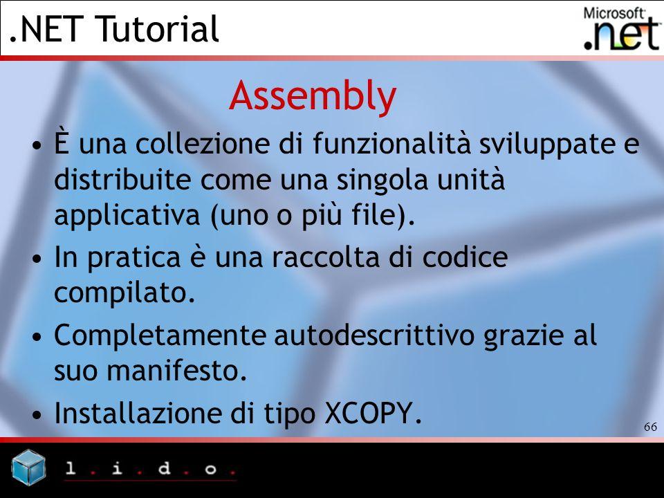 .NET Tutorial 66 Assembly È una collezione di funzionalità sviluppate e distribuite come una singola unità applicativa (uno o più file). In pratica è