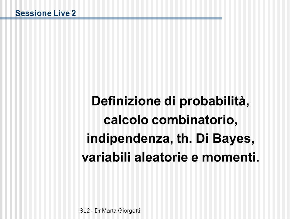 SL2 - Dr Marta Giorgetti Sessione Live 2 Definizione di probabilità, calcolo combinatorio, indipendenza, th. Di Bayes, variabili aleatorie e momenti.