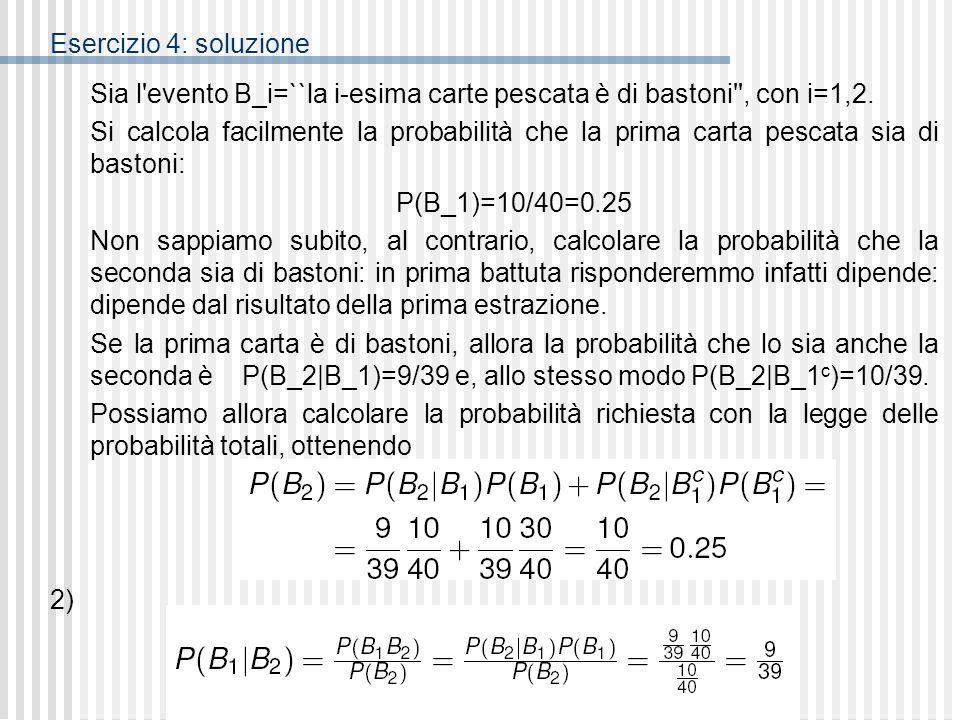 SL2 - Dr Marta Giorgetti Esercizio 4: soluzione Sia l'evento B_i=``la i-esima carte pescata è di bastoni'', con i=1,2. Si calcola facilmente la probab