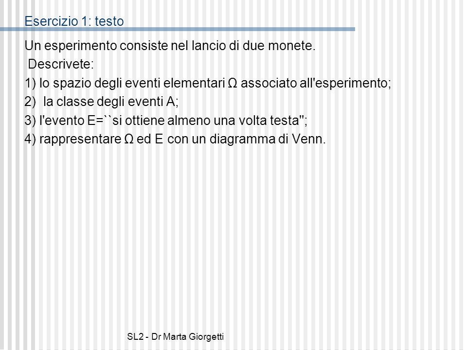 SL2 - Dr Marta Giorgetti Esercizio 1: testo Un esperimento consiste nel lancio di due monete. Descrivete: 1) lo spazio degli eventi elementari Ω assoc