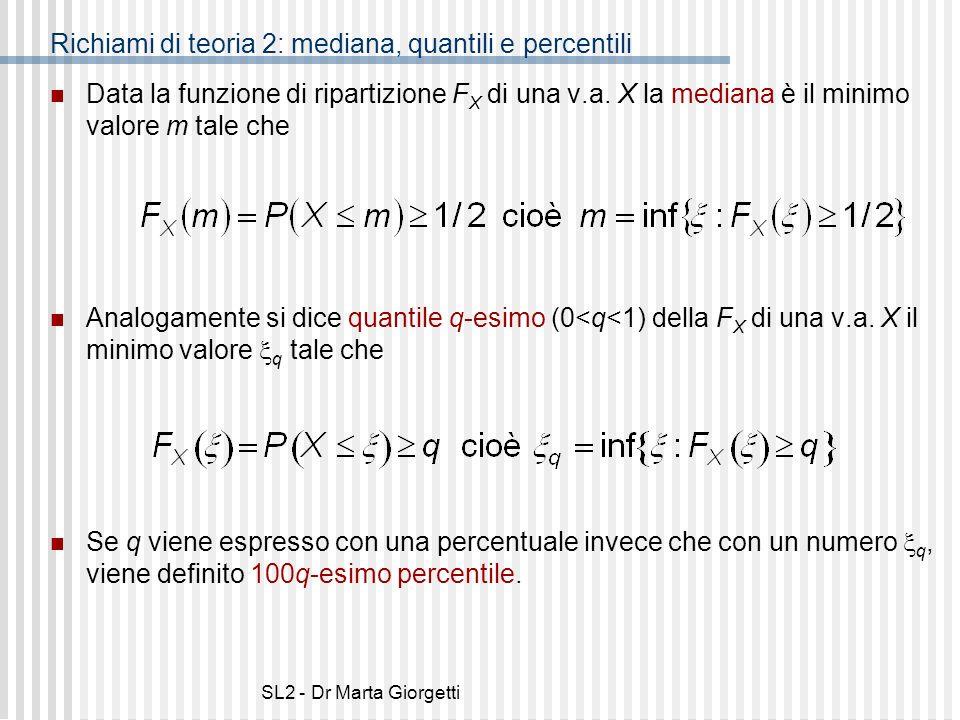 SL2 - Dr Marta Giorgetti Richiami di teoria 2: mediana, quantili e percentili Data la funzione di ripartizione F X di una v.a. X la mediana è il minim