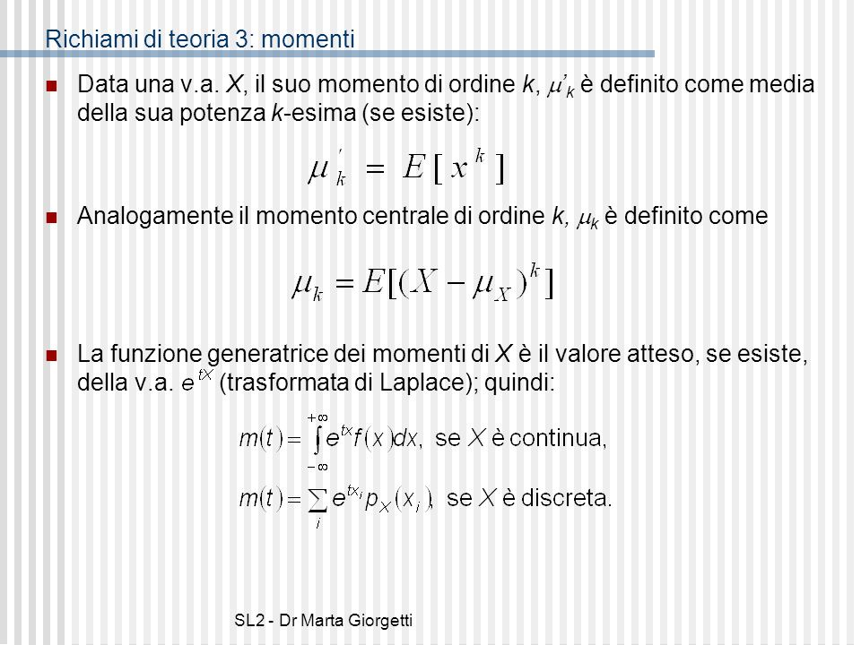SL2 - Dr Marta Giorgetti Richiami di teoria 3: momenti Data una v.a. X, il suo momento di ordine k, k è definito come media della sua potenza k-esima