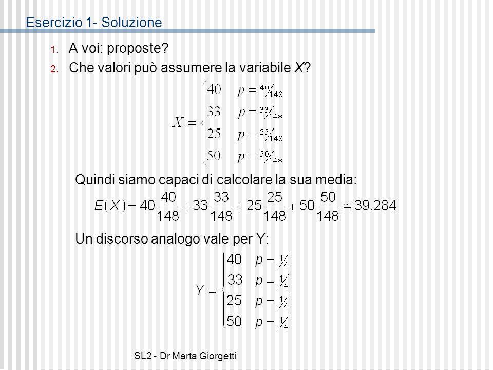 SL2 - Dr Marta Giorgetti Esercizio 1- Soluzione 1. A voi: proposte? 2. Che valori può assumere la variabile X? Quindi siamo capaci di calcolare la sua