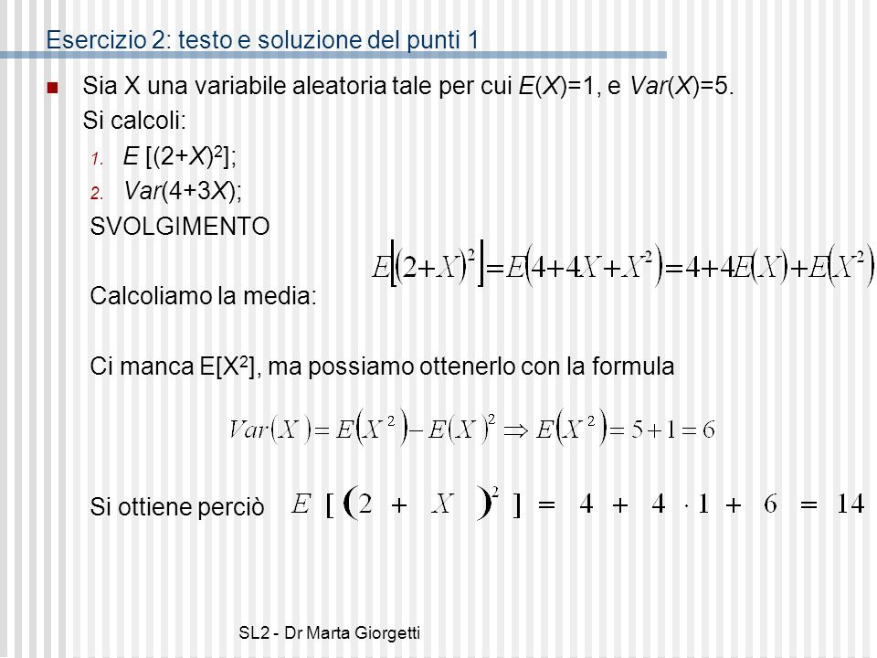 SL2 - Dr Marta Giorgetti Esercizio 2: testo e soluzione del punti 1 Sia X una variabile aleatoria tale per cui E(X)=1, e Var(X)=5. Si calcoli: 1. E [(