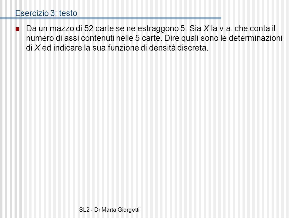 SL2 - Dr Marta Giorgetti Esercizio 3: testo Da un mazzo di 52 carte se ne estraggono 5. Sia X la v.a. che conta il numero di assi contenuti nelle 5 ca