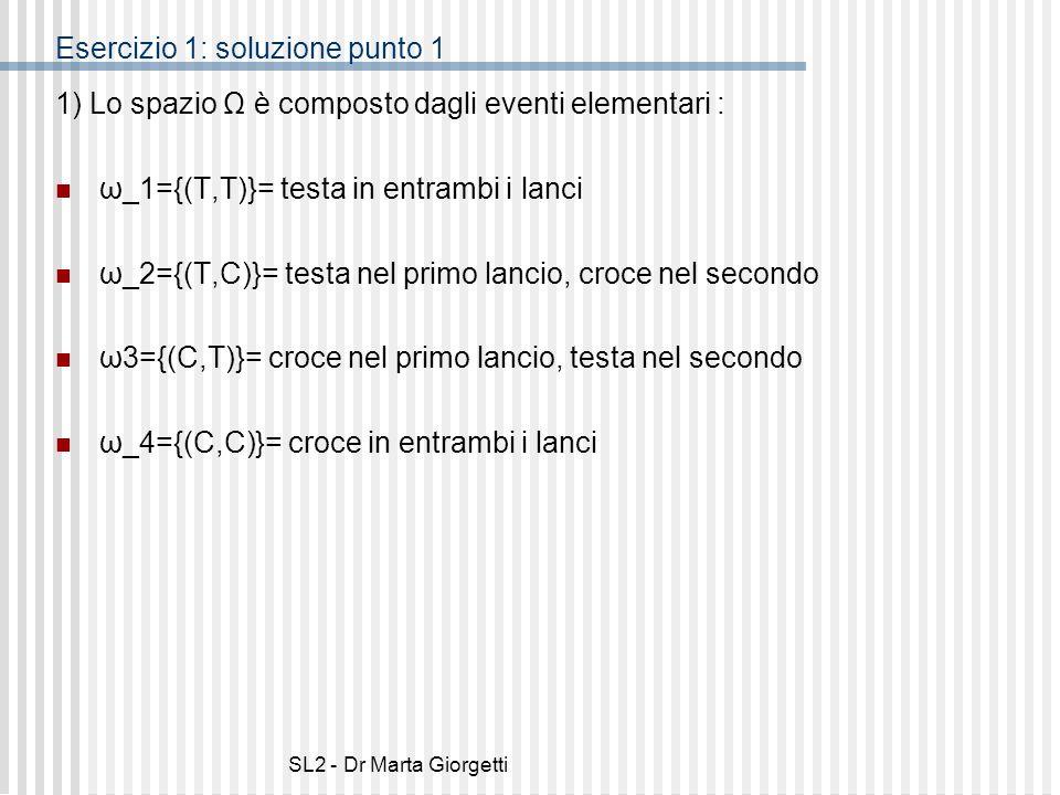 SL2 - Dr Marta Giorgetti Esercizio 1: soluzione punto 1 1) Lo spazio Ω è composto dagli eventi elementari : ω_1={(T,T)}= testa in entrambi i lanci ω_2