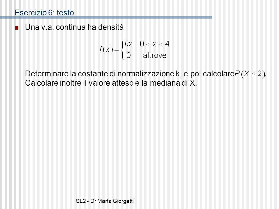 SL2 - Dr Marta Giorgetti Esercizio 6: testo Una v.a. continua ha densità Determinare la costante di normalizzazione k, e poi calcolare Calcolare inolt