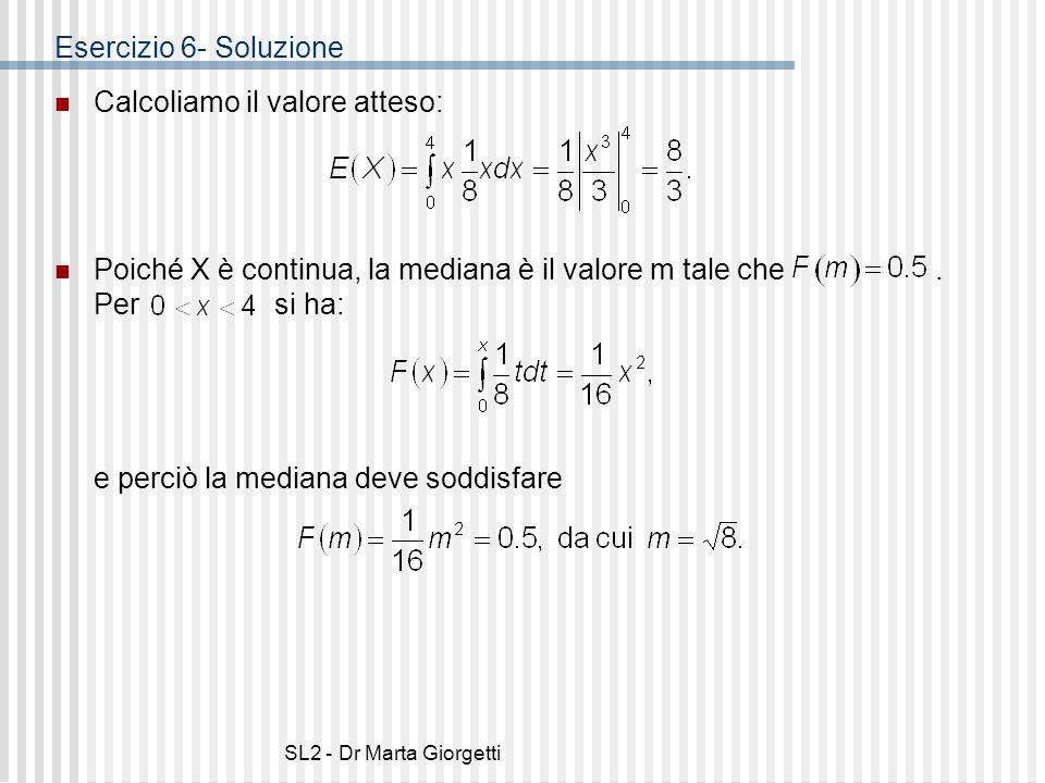SL2 - Dr Marta Giorgetti Esercizio 6- Soluzione Calcoliamo il valore atteso: Poiché X è continua, la mediana è il valore m tale che. Per si ha: e perc