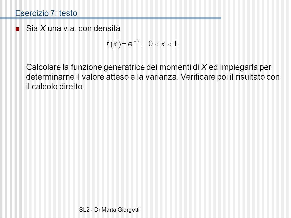 SL2 - Dr Marta Giorgetti Esercizio 7: testo Sia X una v.a. con densità Calcolare la funzione generatrice dei momenti di X ed impiegarla per determinar