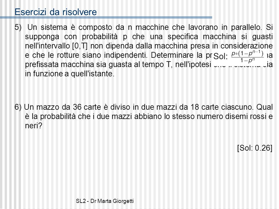 SL2 - Dr Marta Giorgetti Esercizi da risolvere 5) Un sistema è composto da n macchine che lavorano in parallelo. Si supponga con probabilità p che una