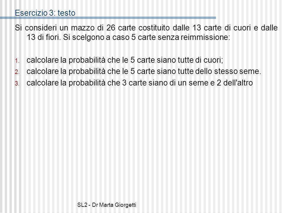 SL2 - Dr Marta Giorgetti Esercizio 3: soluzione 1.Il mazzo è diviso per semi, con 13 carte per seme; si pescano 5 carte da 26, quindi: 2.