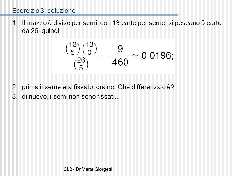 SL2 - Dr Marta Giorgetti Esercizio 3: soluzione 1.Il mazzo è diviso per semi, con 13 carte per seme; si pescano 5 carte da 26, quindi: 2. prima il sem