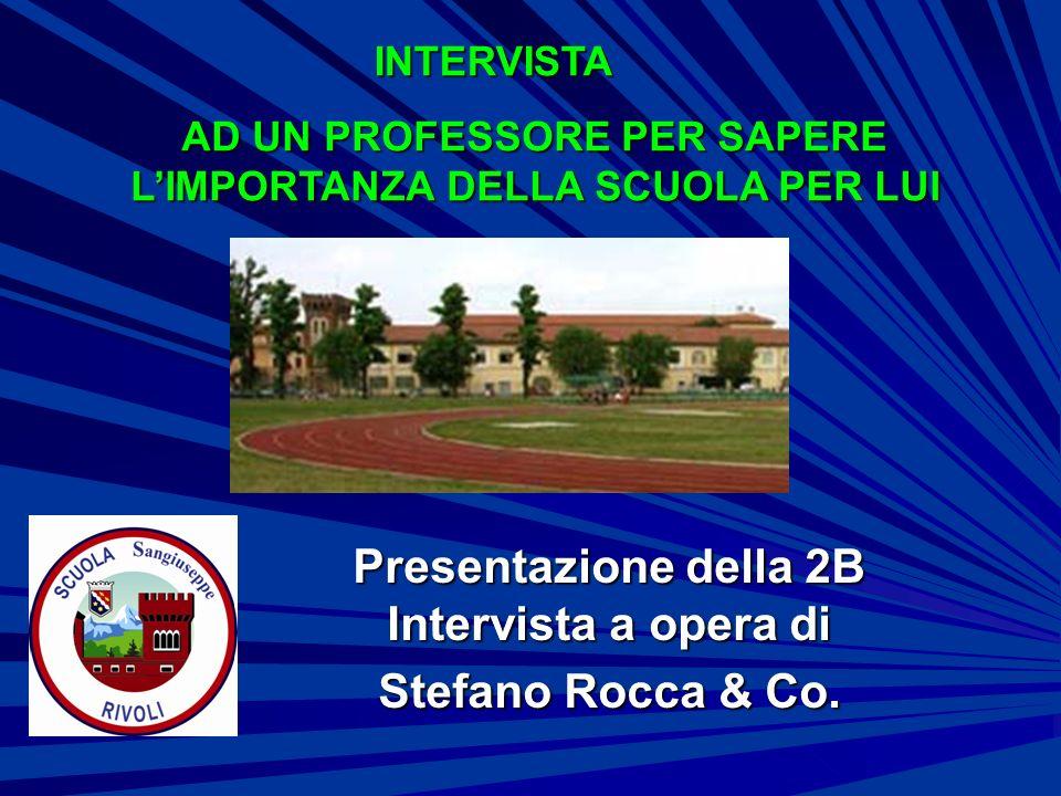 Presentazione della 2B Intervista a opera di Stefano Rocca & Co. AD UN PROFESSORE PER SAPERE LIMPORTANZA DELLA SCUOLA PER LUI INTERVISTA