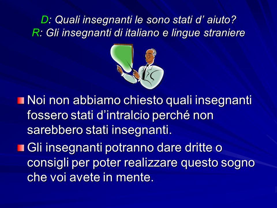 D: Quali insegnanti le sono stati d aiuto? R: Gli insegnanti di italiano e lingue straniere Noi non abbiamo chiesto quali insegnanti fossero stati din