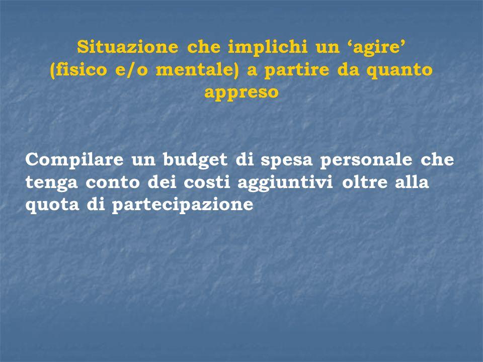 Situazione che implichi un agire (fisico e/o mentale) a partire da quanto appreso Compilare un budget di spesa personale che tenga conto dei costi agg
