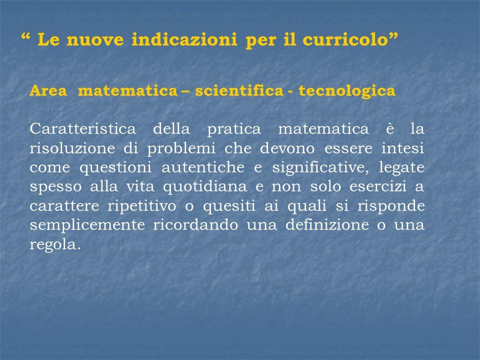 Area matematica – scientifica - tecnologica Caratteristica della pratica matematica è la risoluzione di problemi che devono essere intesi come questio