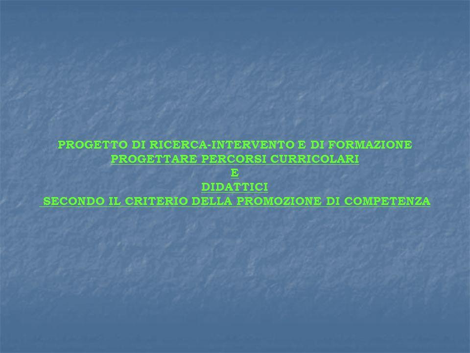 PROGETTO DI RICERCA-INTERVENTO E DI FORMAZIONE PROGETTARE PERCORSI CURRICOLARI E DIDATTICI SECONDO IL CRITERIO DELLA PROMOZIONE DI COMPETENZA