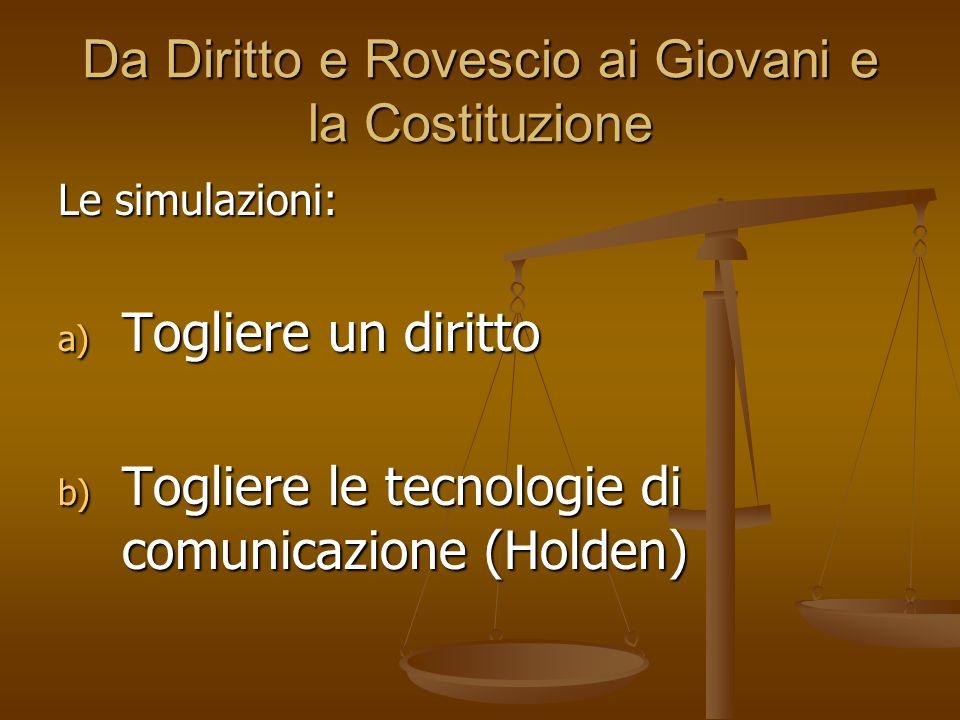 Da Diritto e Rovescio ai Giovani e la Costituzione Le simulazioni: a) Togliere un diritto b) Togliere le tecnologie di comunicazione (Holden)